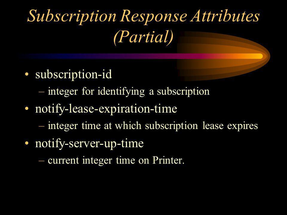 Subscription Response Attributes (Partial) subscription-id –integer for identifying a subscription notify-lease-expiration-time –integer time at which subscription lease expires notify-server-up-time –current integer time on Printer.