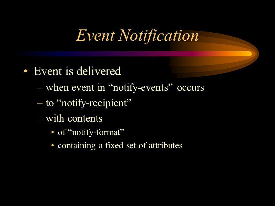 Event Notification Event is delivered –when event in notify-events occurs –to notify-recipient –with contents of notify-format containing a fixed set