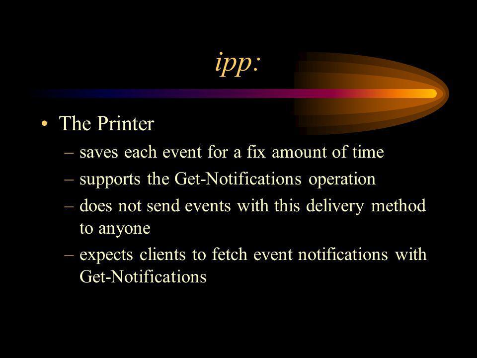 ipp: The Printer –saves each event for a fix amount of time –supports the Get-Notifications operation –does not send events with this delivery method to anyone –expects clients to fetch event notifications with Get-Notifications