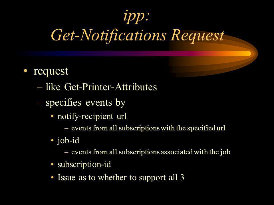 ipp: Get-Notifications Request request –like Get-Printer-Attributes –specifies events by notify-recipient url –events from all subscriptions with the specified url job-id –events from all subscriptions associated with the job subscription-id Issue as to whether to support all 3