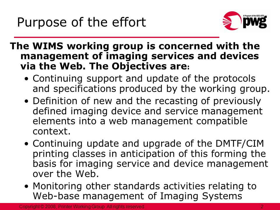 2Copyright © 2008, Printer Working Group. All rights reserved. Purpose of the effort The WIMS working group is concerned with the management of imagin