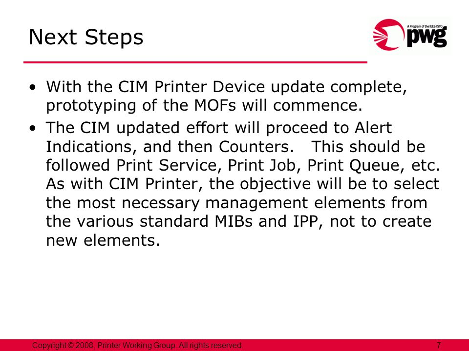 7Copyright © 2008, Printer Working Group. All rights reserved. Next Steps With the CIM Printer Device update complete, prototyping of the MOFs will co