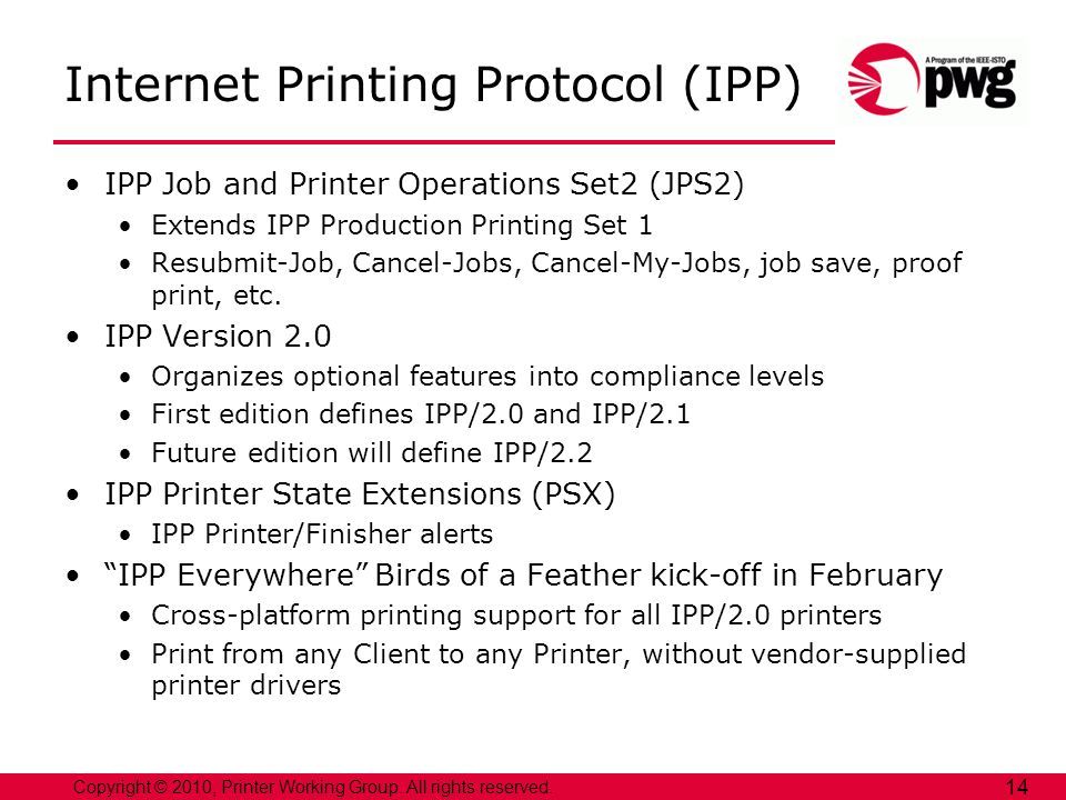 Copyright © 2010, Printer Working Group. All rights reserved. 14 Internet Printing Protocol (IPP) IPP Job and Printer Operations Set2 (JPS2) Extends I