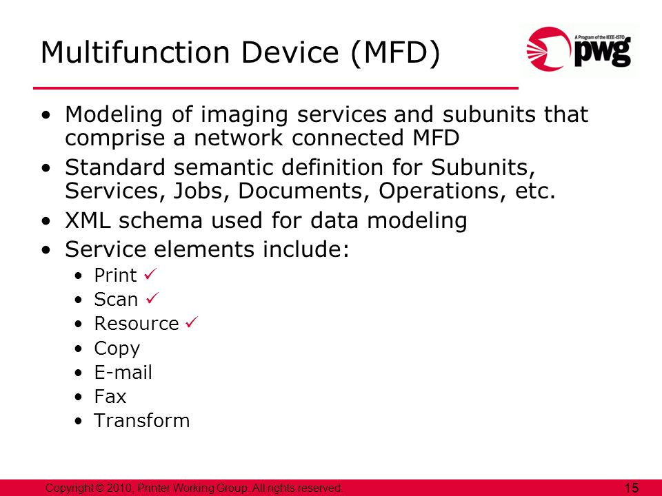 Copyright © 2010, Printer Working Group. All rights reserved. 15 Multifunction Device (MFD) Modeling of imaging services and subunits that comprise a