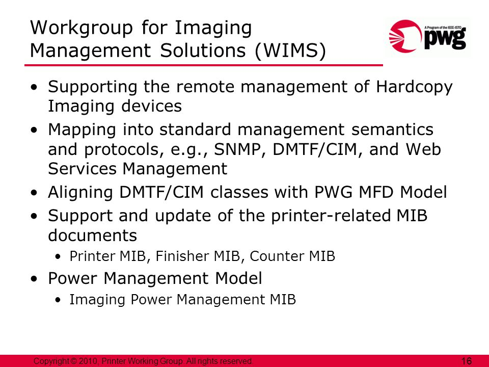 Copyright © 2010, Printer Working Group. All rights reserved. 16 Workgroup for Imaging Management Solutions (WIMS) Supporting the remote management of