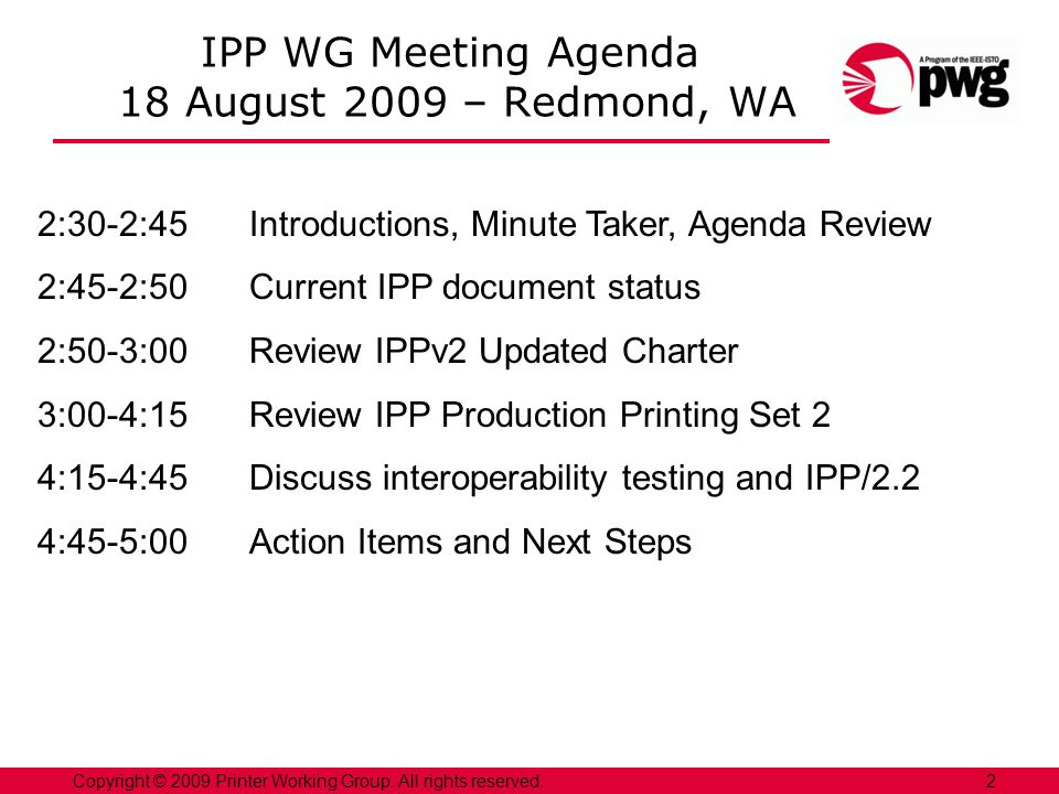 2Copyright © 2009 Printer Working Group. All rights reserved. IPP WG Meeting Agenda 18 August 2009 – Redmond, WA 2:30-2:45Introductions, Minute Taker,