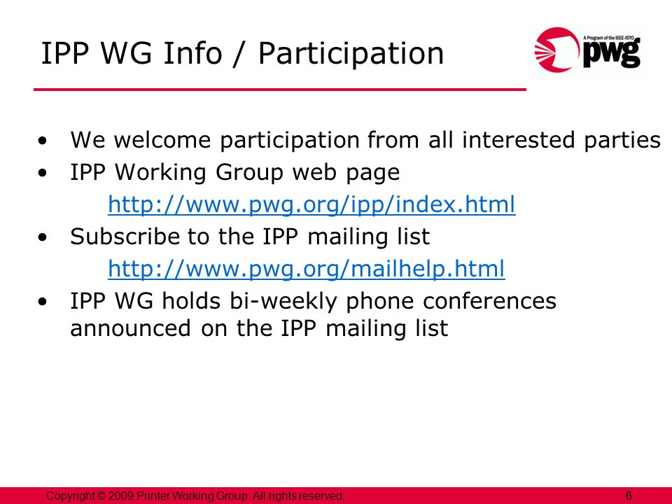 6Copyright © 2009 Printer Working Group. All rights reserved. 6 IPP WG Info / Participation We welcome participation from all interested parties IPP W