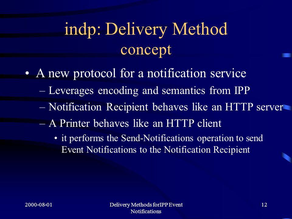 Delivery Methods forIPP Event Notifications 12 indp: Delivery Method concept A new protocol for a notification service –Leverages encoding and semantics from IPP –Notification Recipient behaves like an HTTP server –A Printer behaves like an HTTP client it performs the Send-Notifications operation to send Event Notifications to the Notification Recipient