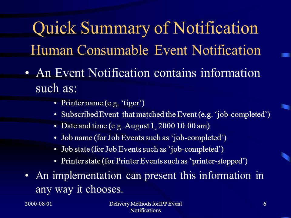 Delivery Methods forIPP Event Notifications 6 Quick Summary of Notification Human Consumable Event Notification An Event Notification contains information such as: Printer name (e.g.