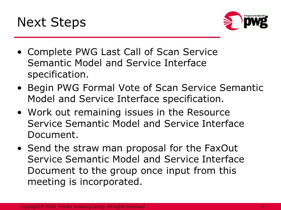 5Copyright © 2008, Printer Working Group. All rights reserved. Next Steps Complete PWG Last Call of Scan Service Semantic Model and Service Interface
