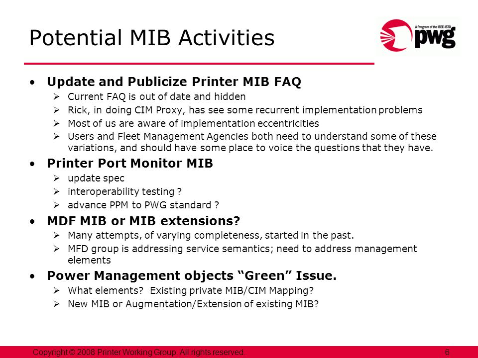 Potential MIB Activities Update and Publicize Printer MIB FAQ Current FAQ is out of date and hidden Rick, in doing CIM Proxy, has see some recurrent implementation problems Most of us are aware of implementation eccentricities Users and Fleet Management Agencies both need to understand some of these variations, and should have some place to voice the questions that they have.