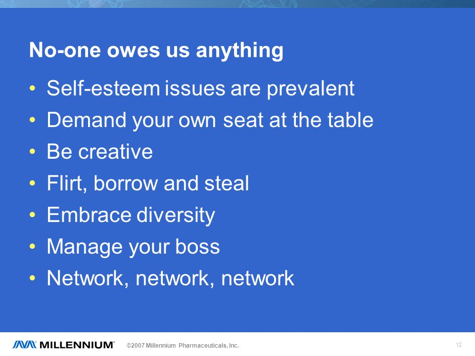 ©2007 Millennium Pharmaceuticals, Inc. 12 No-one owes us anything Self-esteem issues are prevalent Demand your own seat at the table Be creative Flirt