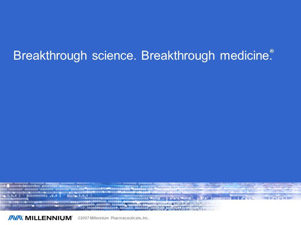 ©2007 Millennium Pharmaceuticals, Inc. Breakthrough science. Breakthrough medicine. ®