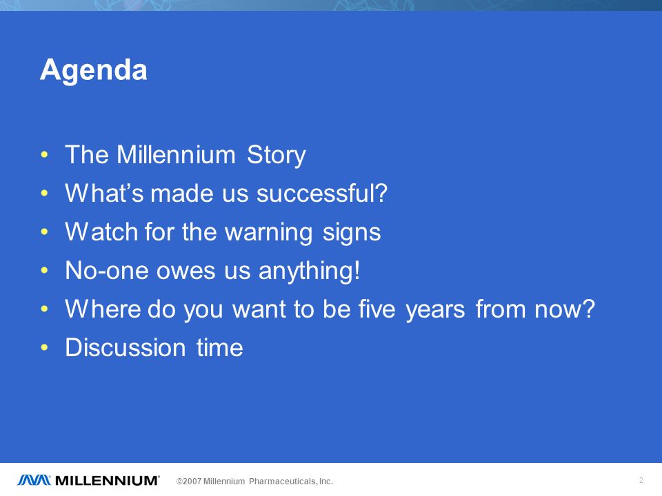 ©2007 Millennium Pharmaceuticals, Inc. 2 Agenda The Millennium Story Whats made us successful? Watch for the warning signs No-one owes us anything! Wh