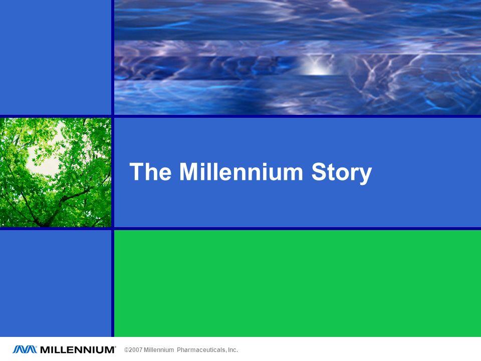 ©2007 Millennium Pharmaceuticals, Inc. The Millennium Story