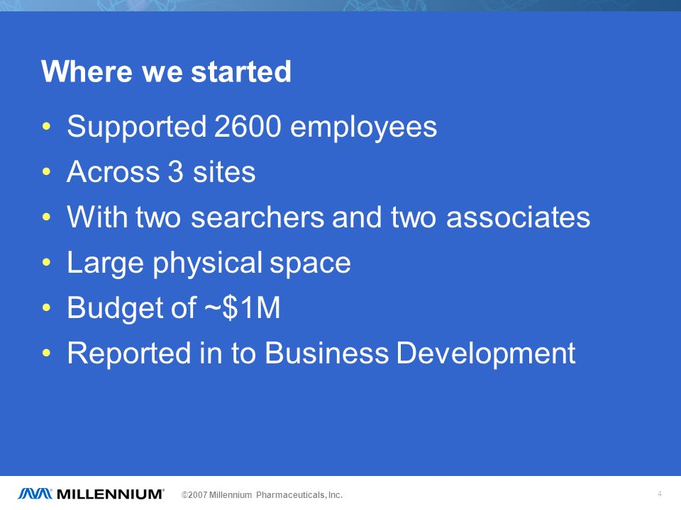 ©2007 Millennium Pharmaceuticals, Inc. 4 Where we started Supported 2600 employees Across 3 sites With two searchers and two associates Large physical