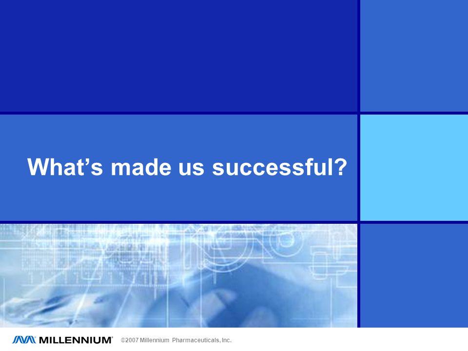 ©2007 Millennium Pharmaceuticals, Inc. Whats made us successful?