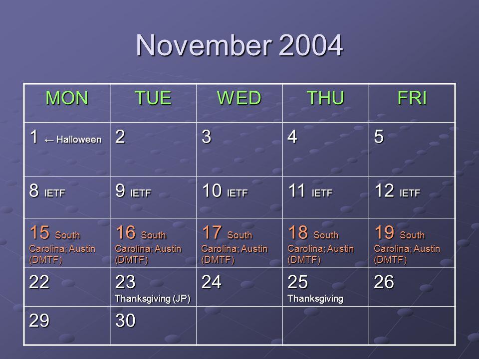 November 2004 MONTUEWEDTHUFRI 1 Halloween 2345 8 IETF 9 IETF 10 IETF 11 IETF 12 IETF 15 South Carolina; Austin (DMTF) 16 South Carolina; Austin (DMTF) 17 South Carolina; Austin (DMTF) 18 South Carolina; Austin (DMTF) 19 South Carolina; Austin (DMTF) 22 23 Thanksgiving (JP) 24 25 Thanksgiving 26 2930