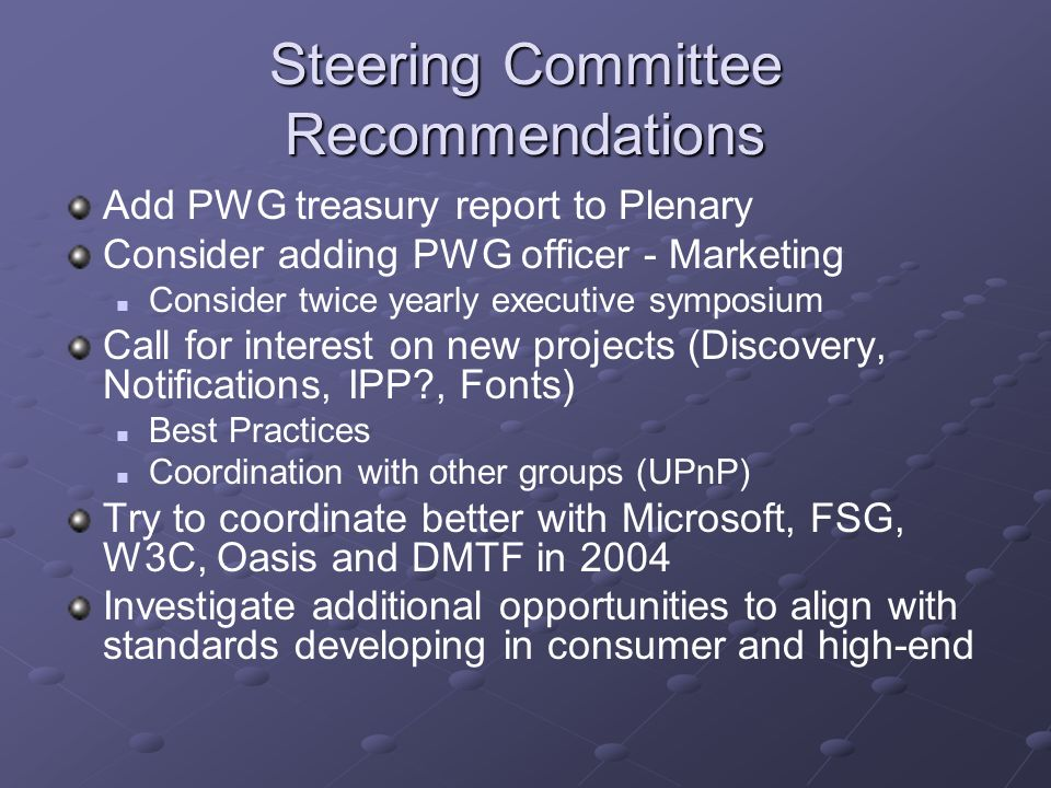 Steering Committee Recommendations Add PWG treasury report to Plenary Consider adding PWG officer - Marketing Consider twice yearly executive symposium Call for interest on new projects (Discovery, Notifications, IPP , Fonts) Best Practices Coordination with other groups (UPnP) Try to coordinate better with Microsoft, FSG, W3C, Oasis and DMTF in 2004 Investigate additional opportunities to align with standards developing in consumer and high-end