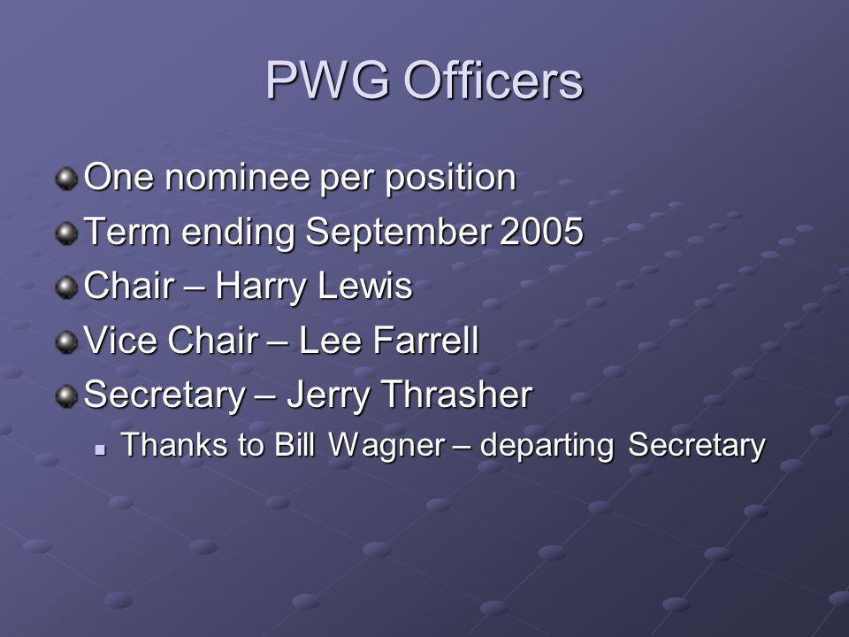 PWG Officers One nominee per position Term ending September 2005 Chair – Harry Lewis Vice Chair – Lee Farrell Secretary – Jerry Thrasher Thanks to Bill Wagner – departing Secretary Thanks to Bill Wagner – departing Secretary