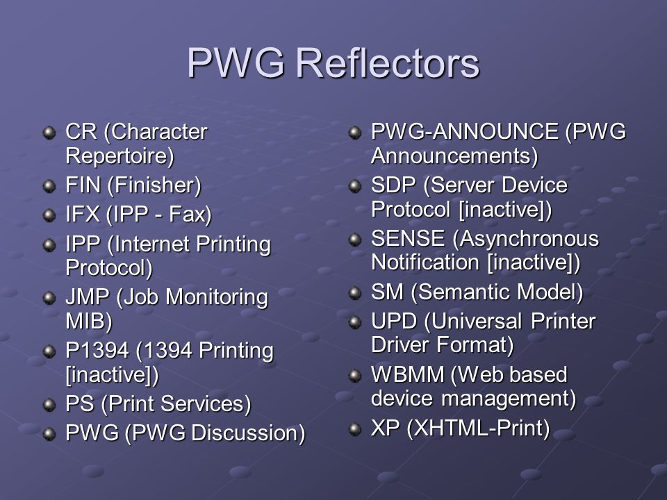 PWG Reflectors CR (Character Repertoire) FIN (Finisher) IFX (IPP - Fax) IPP (Internet Printing Protocol) JMP (Job Monitoring MIB) P1394 (1394 Printing [inactive]) PS (Print Services) PWG (PWG Discussion) PWG-ANNOUNCE (PWG Announcements) SDP (Server Device Protocol [inactive]) SENSE (Asynchronous Notification [inactive]) SM (Semantic Model) UPD (Universal Printer Driver Format) WBMM (Web based device management) XP (XHTML-Print)