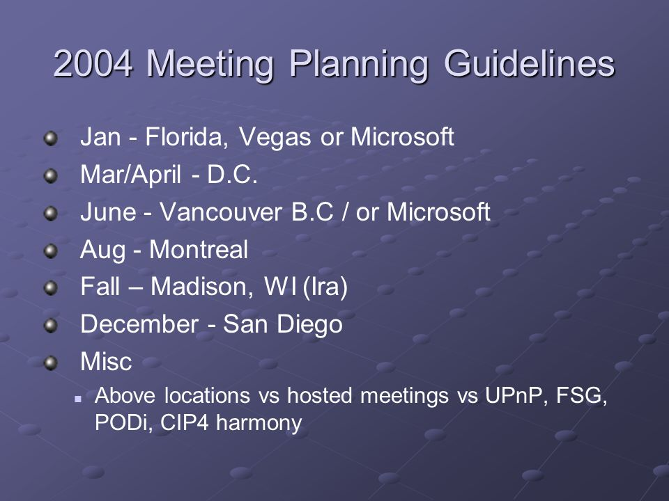 2004 Meeting Planning Guidelines Jan - Florida, Vegas or Microsoft Mar/April - D.C. June - Vancouver B.C / or Microsoft Aug - Montreal Fall – Madison,