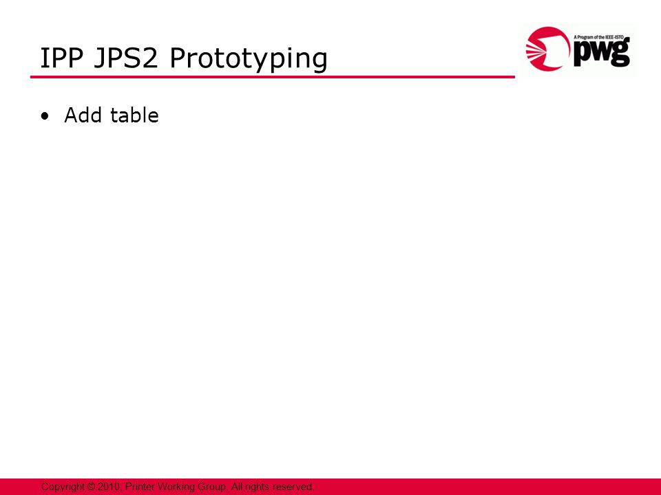 5 Copyright © 2010, Printer Working Group. All rights reserved. IPP JPS2 Prototyping Add table