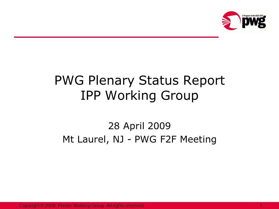 1Copyright © 2008, Printer Working Group. All rights reserved. PWG Plenary Status Report IPP Working Group 28 April 2009 Mt Laurel, NJ - PWG F2F Meeti
