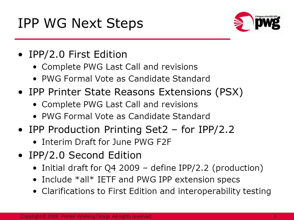 4Copyright © 2008, Printer Working Group. All rights reserved. IPP WG Next Steps IPP/2.0 First Edition Complete PWG Last Call and revisions PWG Formal