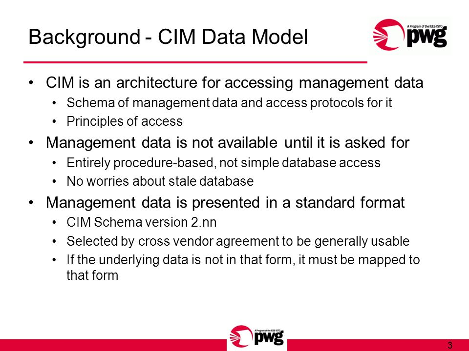 3 Background - CIM Data Model CIM is an architecture for accessing management data Schema of management data and access protocols for it Principles of access Management data is not available until it is asked for Entirely procedure-based, not simple database access No worries about stale database Management data is presented in a standard format CIM Schema version 2.nn Selected by cross vendor agreement to be generally usable If the underlying data is not in that form, it must be mapped to that form