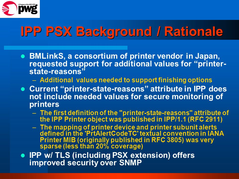 IPP PSX Background / Rationale BMLinkS, a consortium of printer vendor in Japan, requested support for additional values for printer- state-reasons –A