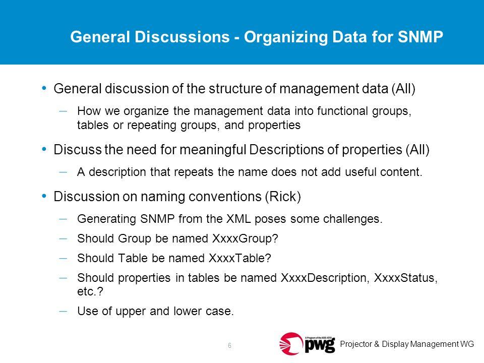 Projector & Display Management WG 6 General Discussions - Organizing Data for SNMP General discussion of the structure of management data (All) – How we organize the management data into functional groups, tables or repeating groups, and properties Discuss the need for meaningful Descriptions of properties (All) – A description that repeats the name does not add useful content.