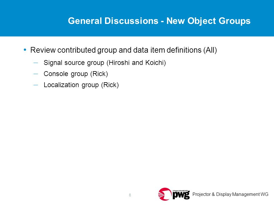 Projector & Display Management WG 8 General Discussions - New Object Groups Review contributed group and data item definitions (All) – Signal source group (Hiroshi and Koichi) – Console group (Rick) – Localization group (Rick)