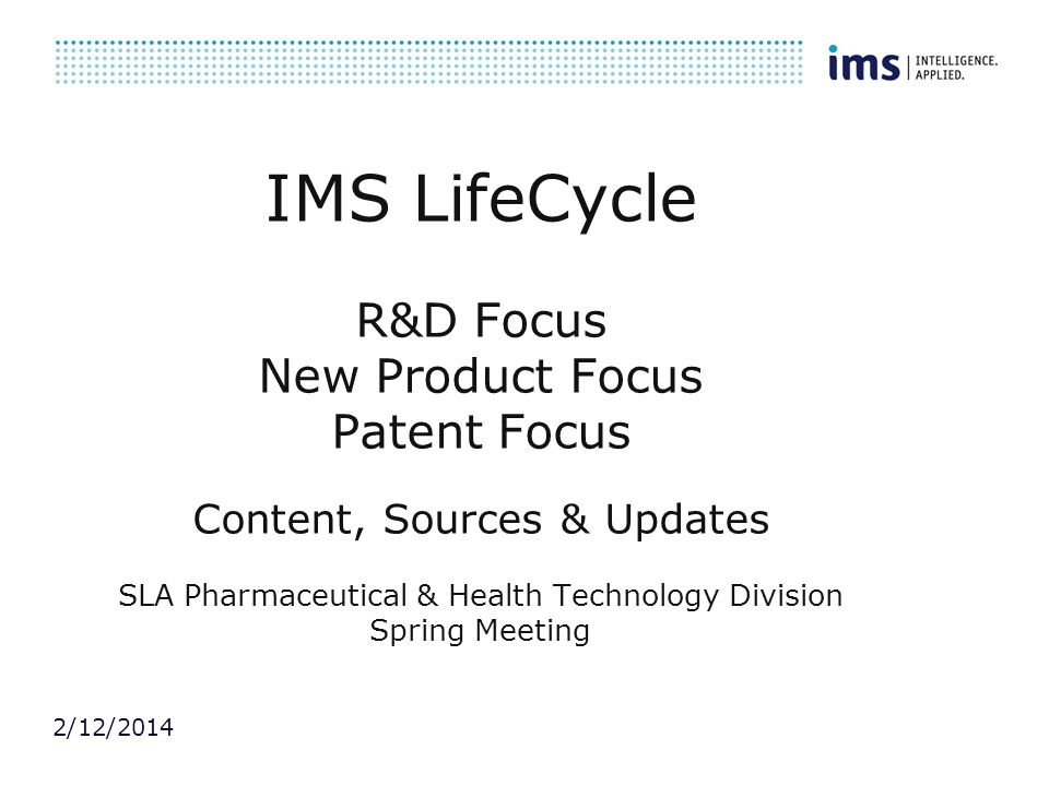 2/12/2014 IMS LifeCycle R&D Focus New Product Focus Patent Focus Content, Sources & Updates SLA Pharmaceutical & Health Technology Division Spring Mee
