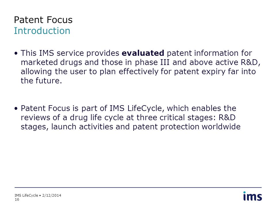 IMS LifeCycle 2/12/2014 16 Patent Focus Introduction This IMS service provides evaluated patent information for marketed drugs and those in phase III