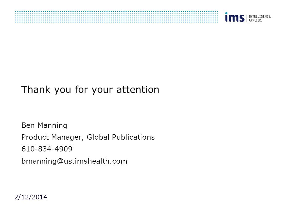 2/12/2014 Thank you for your attention Ben Manning Product Manager, Global Publications 610-834-4909 bmanning@us.imshealth.com