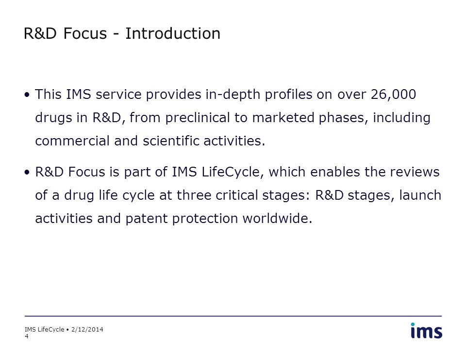 IMS LifeCycle 2/12/2014 4 R&D Focus - Introduction This IMS service provides in-depth profiles on over 26,000 drugs in R&D, from preclinical to market
