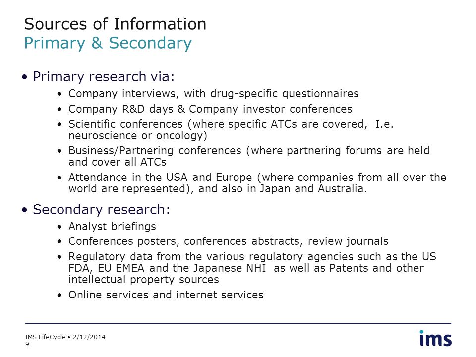 IMS LifeCycle 2/12/2014 9 Sources of Information Primary & Secondary Primary research via: Company interviews, with drug-specific questionnaires Compa