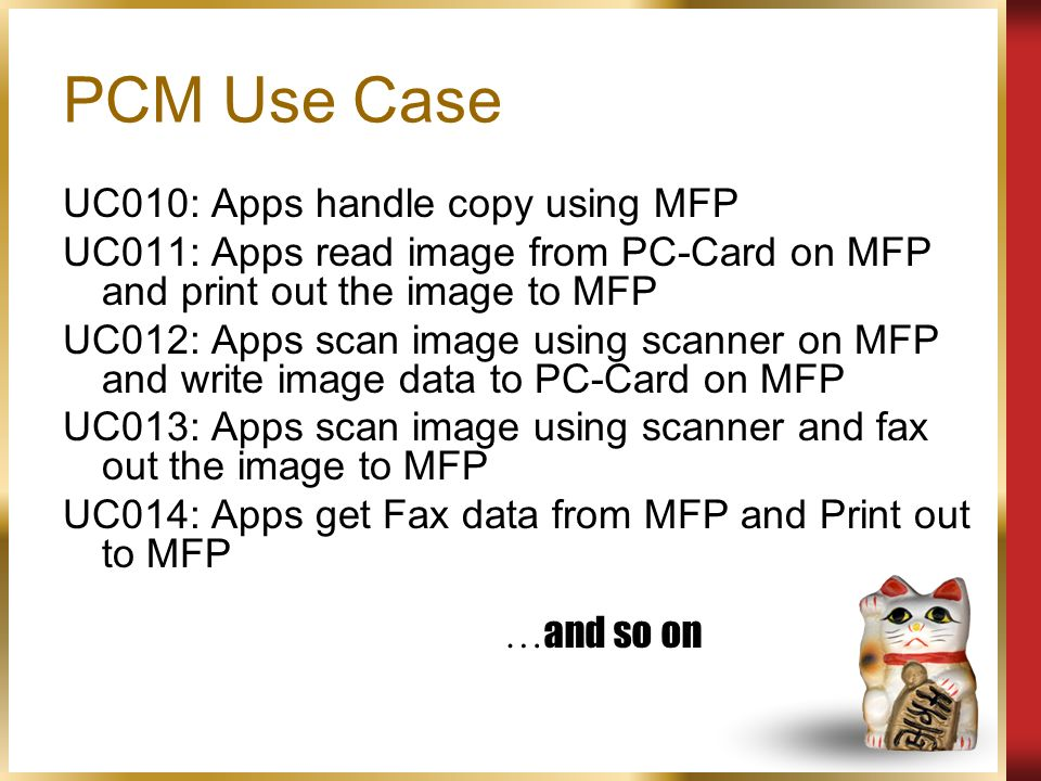 PCM Use Case UC010: Apps handle copy using MFP UC011: Apps read image from PC-Card on MFP and print out the image to MFP UC012: Apps scan image using scanner on MFP and write image data to PC-Card on MFP UC013: Apps scan image using scanner and fax out the image to MFP UC014: Apps get Fax data from MFP and Print out to MFP … and so on