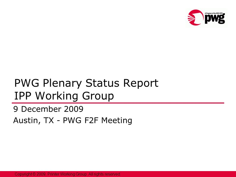 1 Copyright © 2009, Printer Working Group. All rights reserved. PWG Plenary Status Report IPP Working Group 9 December 2009 Austin, TX - PWG F2F Meeti