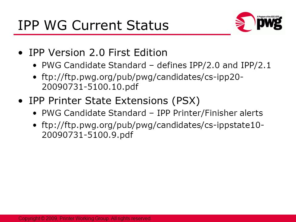 3 Copyright © 2009, Printer Working Group. All rights reserved. IPP WG Current Status IPP Version 2.0 First Edition PWG Candidate Standard – defines I