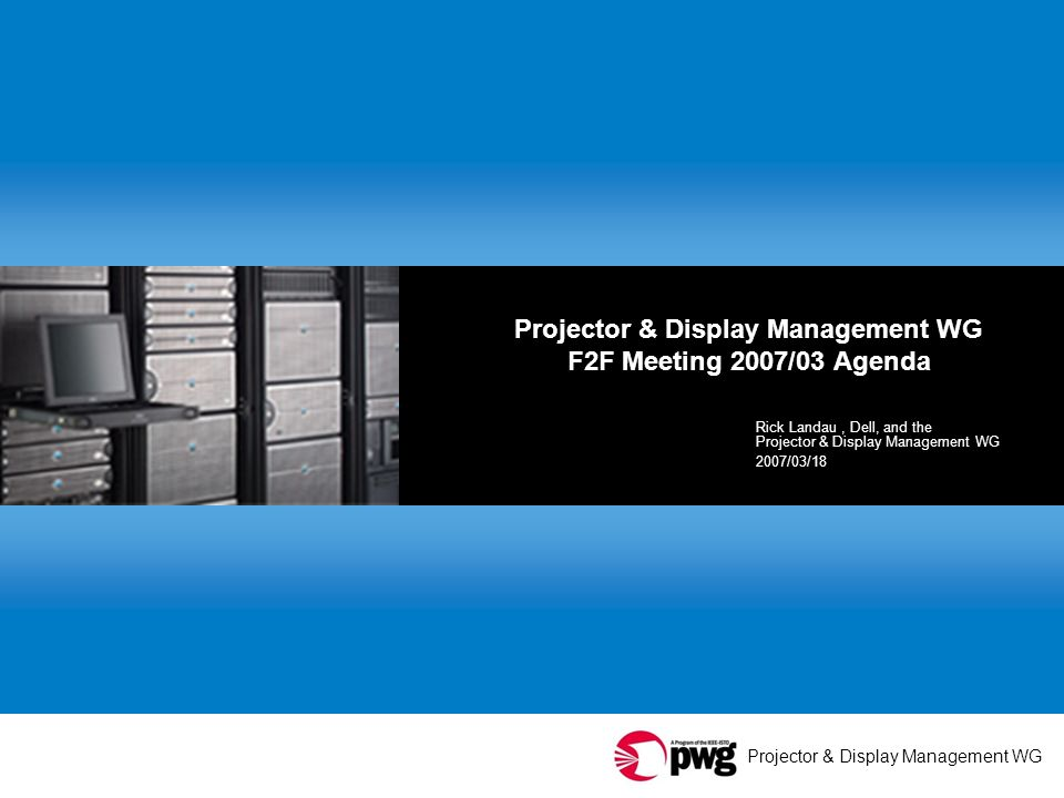 Projector & Display Management WG 2 Agenda Welcome, thank you all for coming Thanks to our host PWG & IP reminders Agenda bashing: changes or new business.