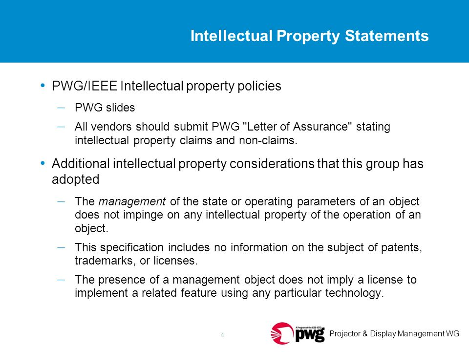 Projector & Display Management WG 4 Intellectual Property Statements PWG/IEEE Intellectual property policies – PWG slides – All vendors should submit PWG Letter of Assurance stating intellectual property claims and non-claims.