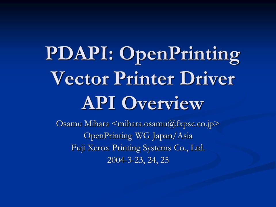 PDAPI: OpenPrinting Vector Printer Driver API Overview Osamu Mihara Osamu Mihara OpenPrinting WG Japan/Asia Fuji Xerox Printing Systems Co., Ltd.