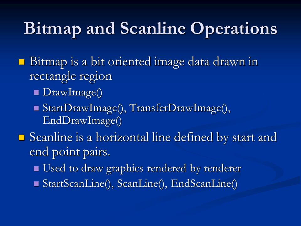 Bitmap and Scanline Operations Bitmap is a bit oriented image data drawn in rectangle region Bitmap is a bit oriented image data drawn in rectangle re