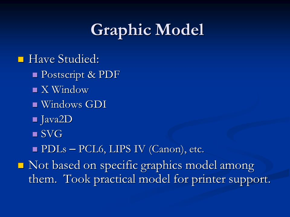 Graphic Model Have Studied: Have Studied: Postscript & PDF Postscript & PDF X Window X Window Windows GDI Windows GDI Java2D Java2D SVG SVG PDLs – PCL