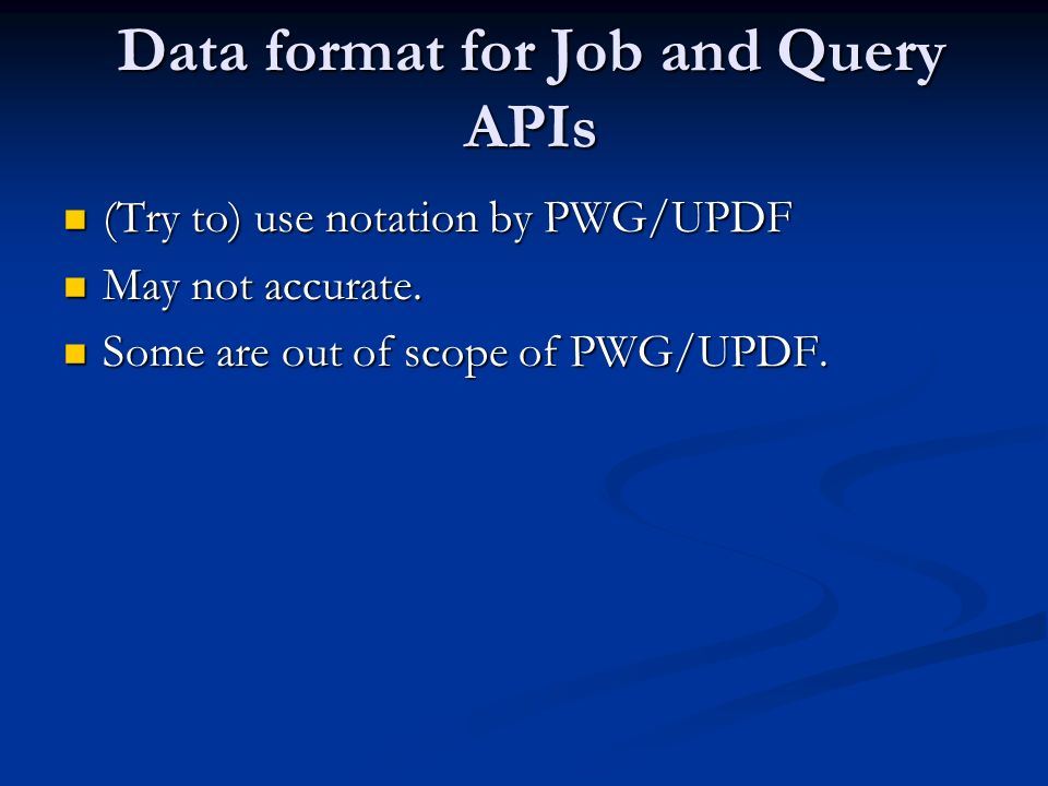 Data format for Job and Query APIs (Try to) use notation by PWG/UPDF (Try to) use notation by PWG/UPDF May not accurate. May not accurate. Some are ou