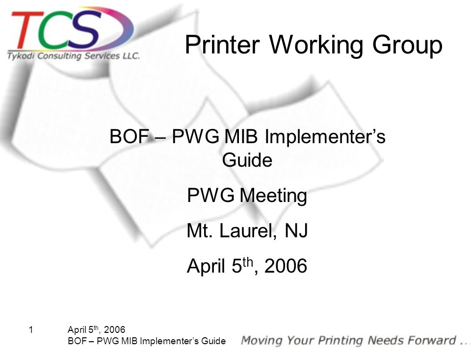 April 5 th, 2006 BOF – PWG MIB Implementers Guide 1 Printer Working Group BOF – PWG MIB Implementers Guide PWG Meeting Mt. Laurel, NJ April 5 th, 2006
