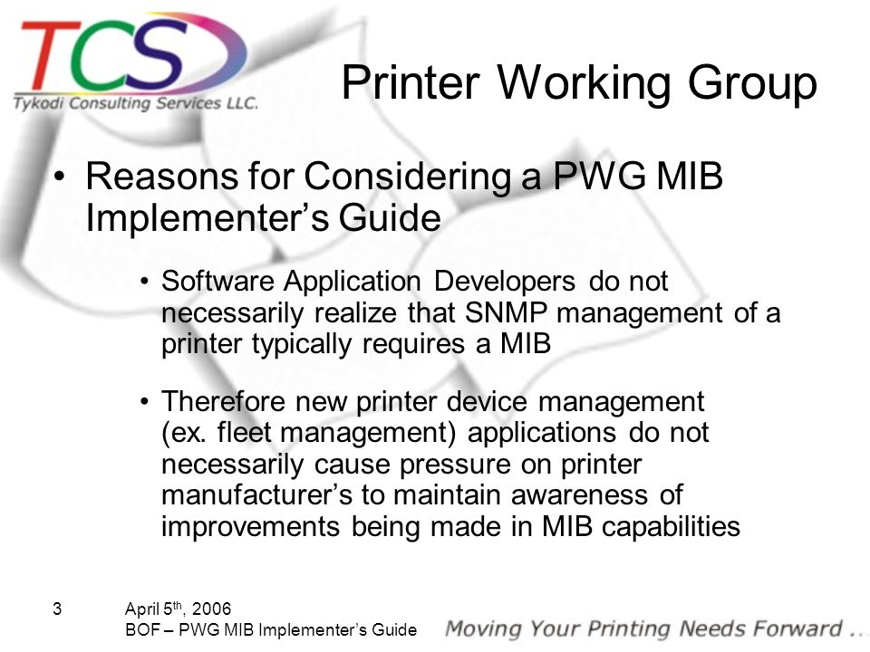 April 5 th, 2006 BOF – PWG MIB Implementers Guide 3 Printer Working Group Reasons for Considering a PWG MIB Implementers Guide Software Application De
