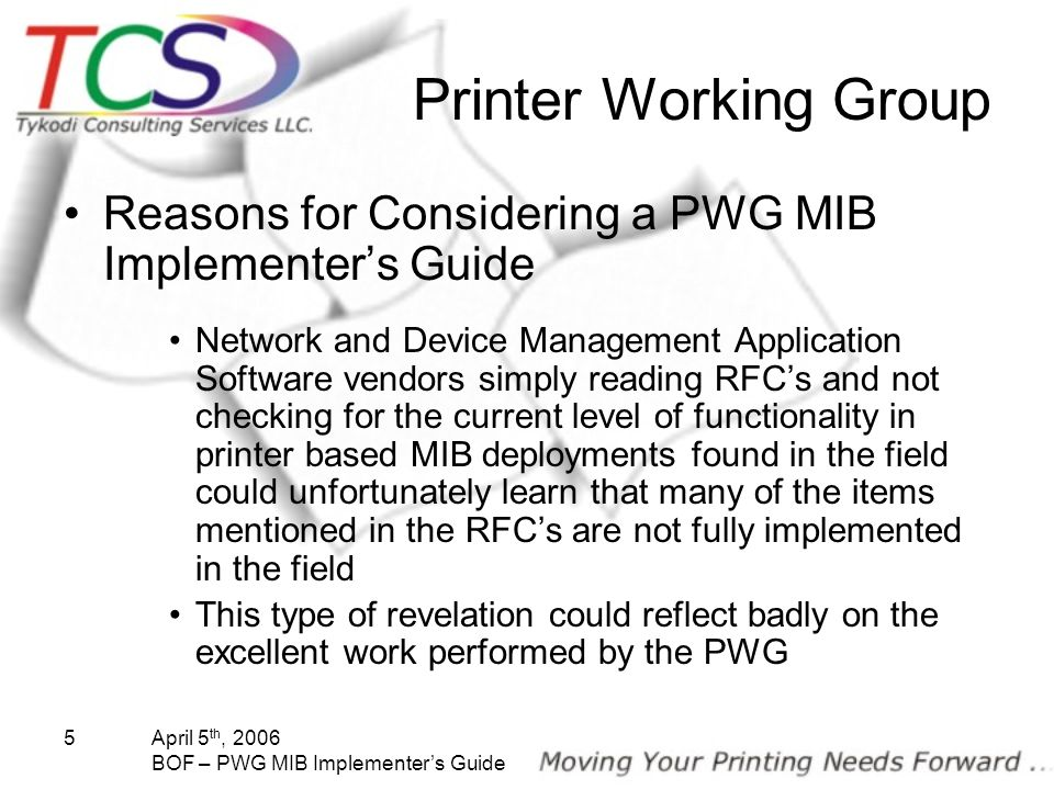 April 5 th, 2006 BOF – PWG MIB Implementers Guide 5 Printer Working Group Reasons for Considering a PWG MIB Implementers Guide Network and Device Mana